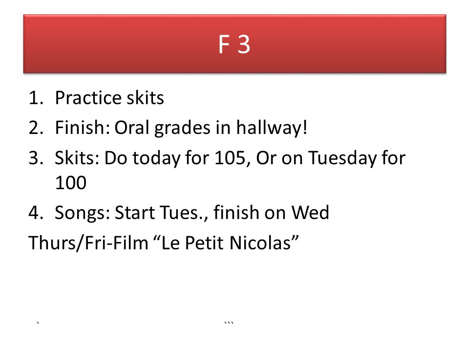 F 3 1.Practice skits 2.Finish: Oral grades in hallway! 3.Skits: Do today for 105, Or on Tuesday for 100 4.Songs: Start Tues., finish on Wed Thurs/Fri-