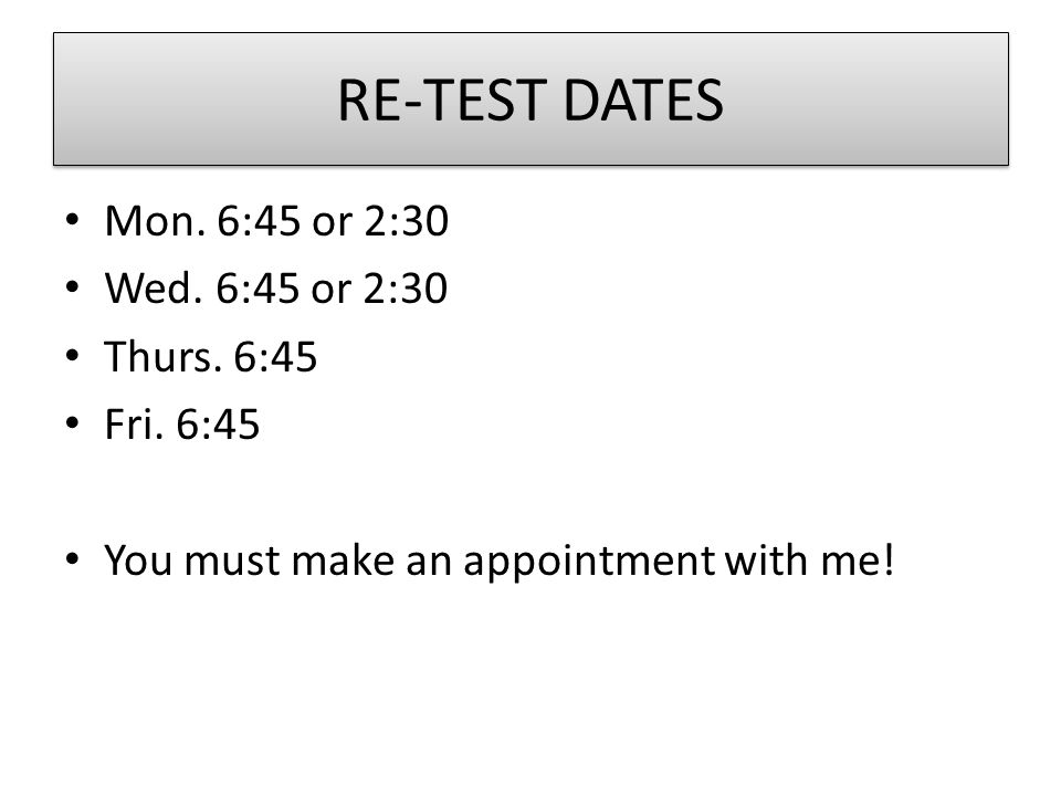 RE-TEST DATES Mon. 6:45 or 2:30 Wed. 6:45 or 2:30 Thurs.
