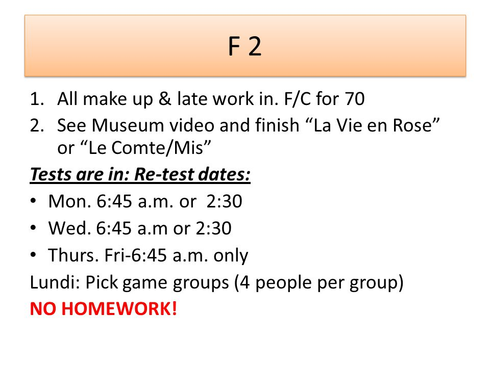 F 2 1.All make up & late work in. F/C for 70 2.See Museum video and finish La Vie en Rose or Le Comte/Mis Tests are in: Re-test dates: Mon. 6:45 a.m.