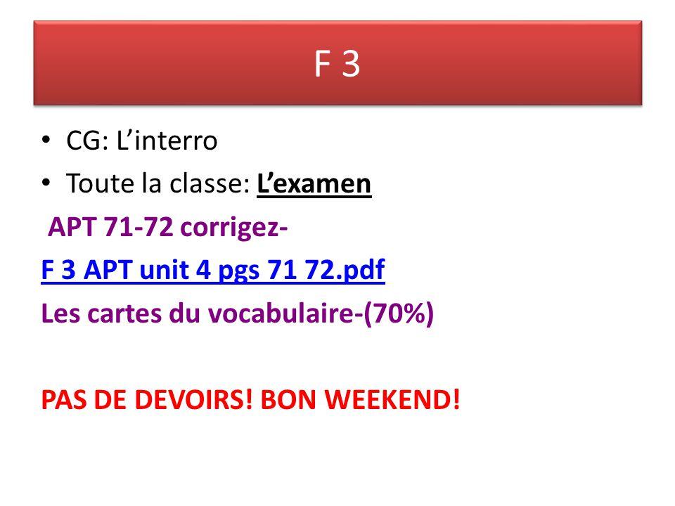 F 3 CG: Linterro Toute la classe: Lexamen APT 71-72 corrigez- F 3 APT unit 4 pgs 71 72.pdf Les cartes du vocabulaire-(70%) PAS DE DEVOIRS.