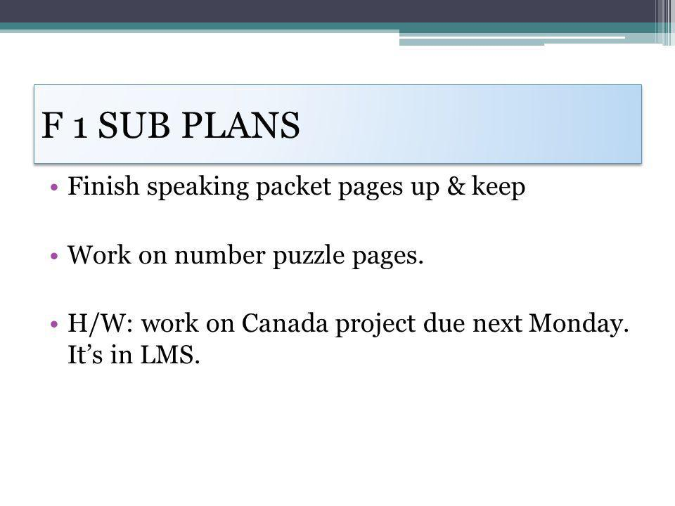 F 1 SUB PLANS Finish speaking packet pages up & keep Work on number puzzle pages. H/W: work on Canada project due next Monday. Its in LMS.