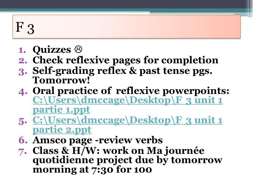 F 3 1.Quizzes 2.Check reflexive pages for completion 3.Self-grading reflex & past tense pgs. Tomorrow! 4.Oral practice of reflexive powerpoints: C:\Us