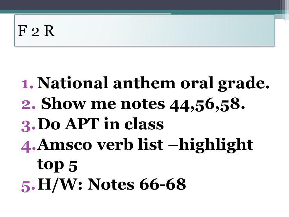 F 2 R 1.National anthem oral grade. 2. Show me notes 44,56,58. 3.Do APT in class 4.Amsco verb list –highlight top 5 5.H/W: Notes 66-68
