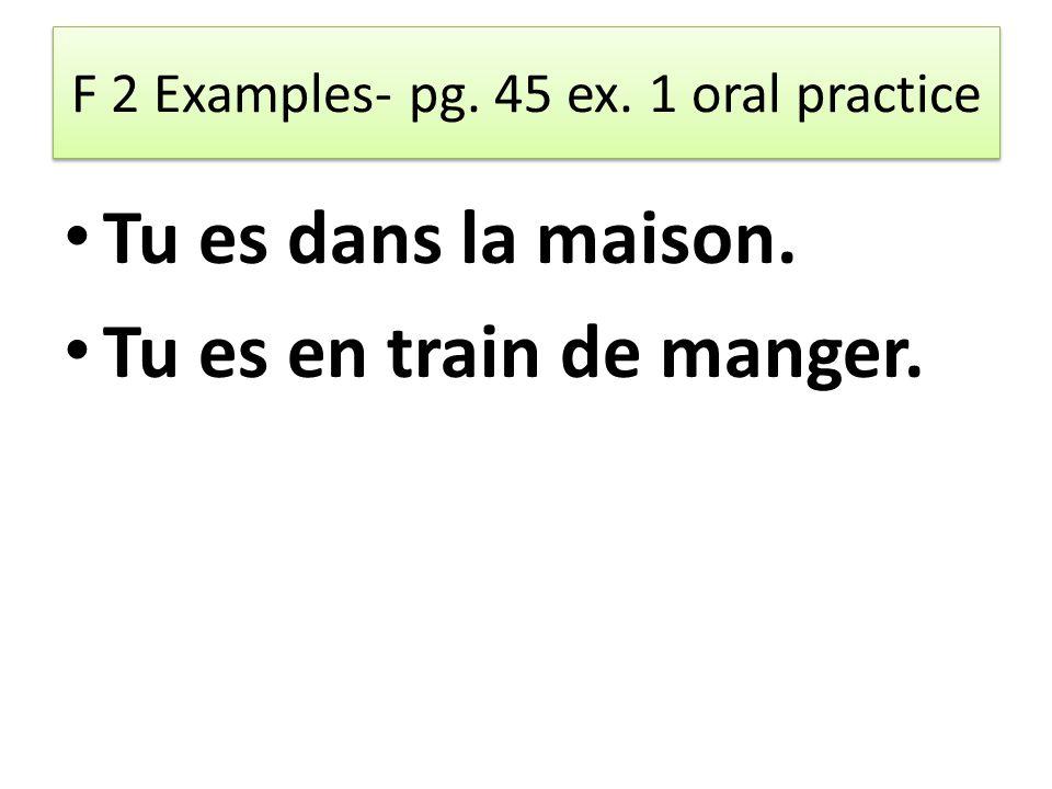 F 2 Examples- pg. 45 ex. 1 oral practice Tu es dans la maison. Tu es en train de manger.