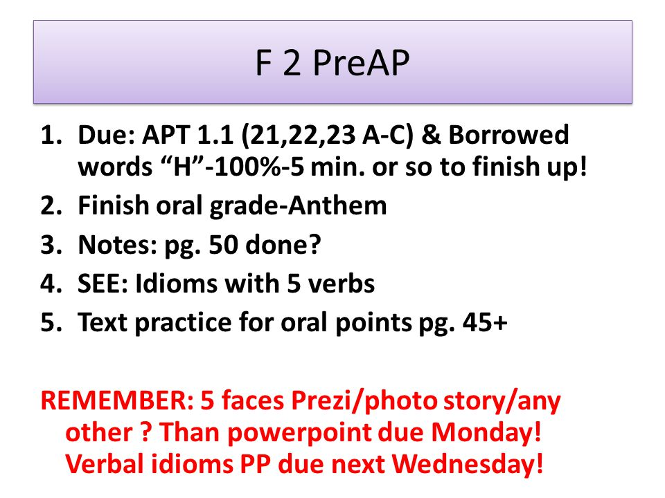 F 2 PreAP 1.Due: APT 1.1 (21,22,23 A-C) & Borrowed words H-100%-5 min.