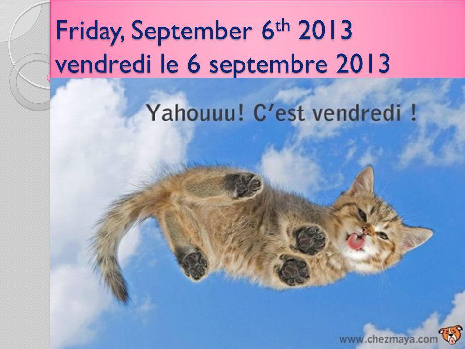 Friday, September 6 th 2013 vendredi le 6 septembre 2013