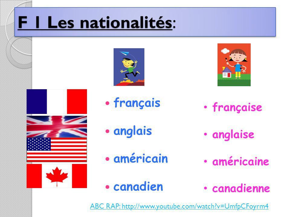 F 1 Les nationalités: français anglais américain canadien française anglaise américaine canadienne ABC RAP: http://www.youtube.com/watch v=UmfpCFoyrm4