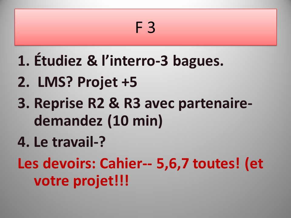 F 3 1.Étudiez & linterro-3 bagues. 2. LMS? Projet +5 3.Reprise R2 & R3 avec partenaire- demandez (10 min) 4. Le travail-? Les devoirs: Cahier-- 5,6,7