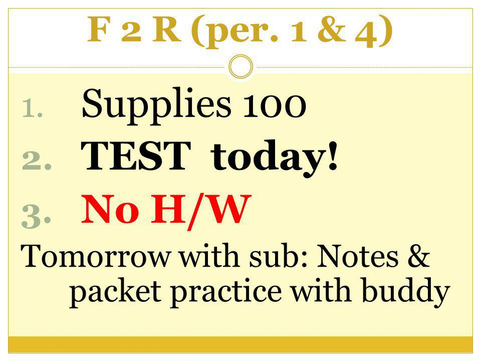 F 2 R (per. 1 & 4) 1. Supplies 100 2. TEST today.