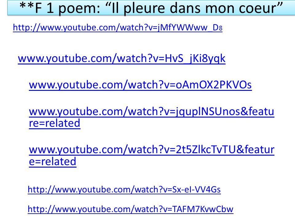 **F 1 poem: Il pleure dans mon coeur www.youtube.com/watch?v=HvS_jKi8yqk www.youtube.com/watch?v=oAmOX2PKVOs www.youtube.com/watch?v=jquplNSUnos&featu