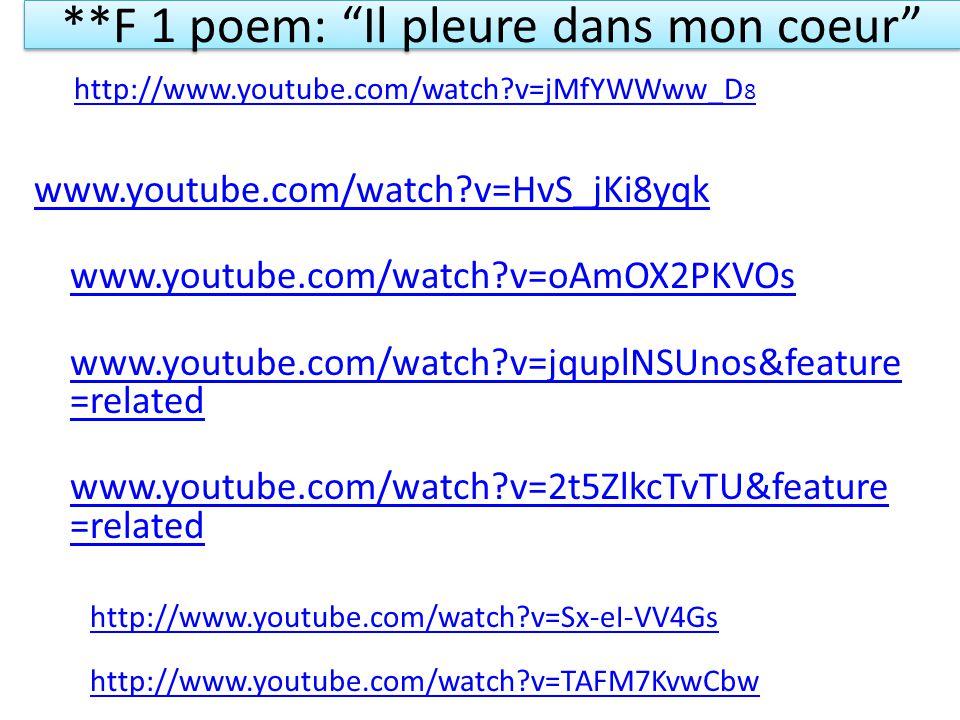 **F 1 poem: Il pleure dans mon coeur www.youtube.com/watch?v=HvS_jKi8yqk www.youtube.com/watch?v=oAmOX2PKVOs www.youtube.com/watch?v=jquplNSUnos&feature =related www.youtube.com/watch?v=2t5ZlkcTvTU&feature =related http://www.youtube.com/watch?v=Sx-eI-VV4Gs http://www.youtube.com/watch?v=TAFM7KvwCbw http://www.youtube.com/watch?v=jMfYWWww_D 8