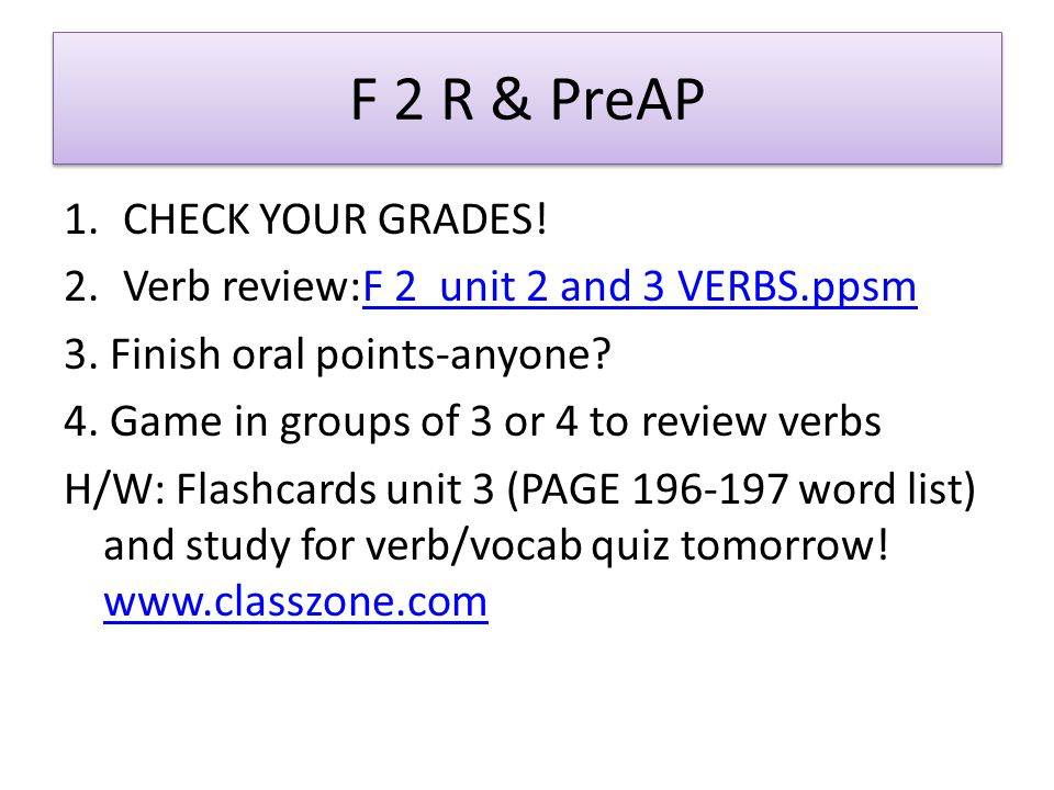 F 2 R & PreAP 1.CHECK YOUR GRADES! 2.Verb review:F 2 unit 2 and 3 VERBS.ppsmF 2 unit 2 and 3 VERBS.ppsm 3. Finish oral points-anyone? 4. Game in group