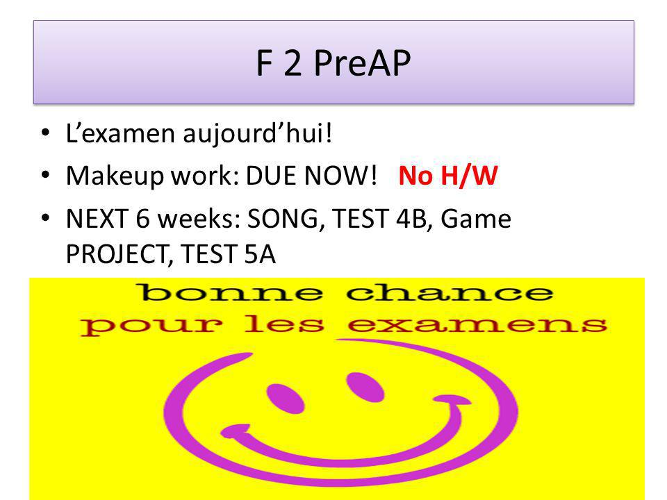 F 2 PreAP Lexamen aujourdhui. Makeup work: DUE NOW.