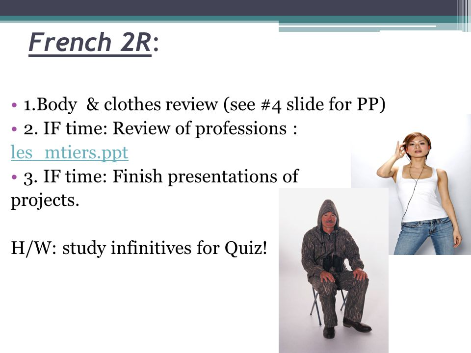 French 2R: 1.Body & clothes review (see #4 slide for PP) 2. IF time: Review of professions : les_mtiers.ppt 3. IF time: Finish presentations of projec