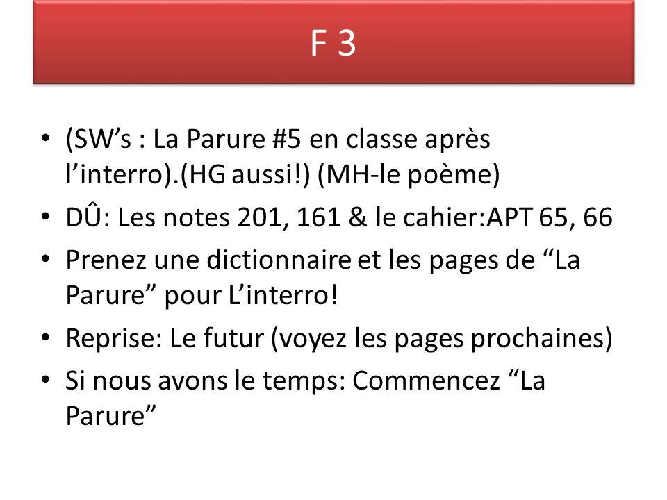 F 3 (SWs : La Parure #5 en classe après linterro).(HG aussi!) (MH-le poème) DÛ: Les notes 201, 161 & le cahier:APT 65, 66 Prenez une dictionnaire et les pages de La Parure pour Linterro.