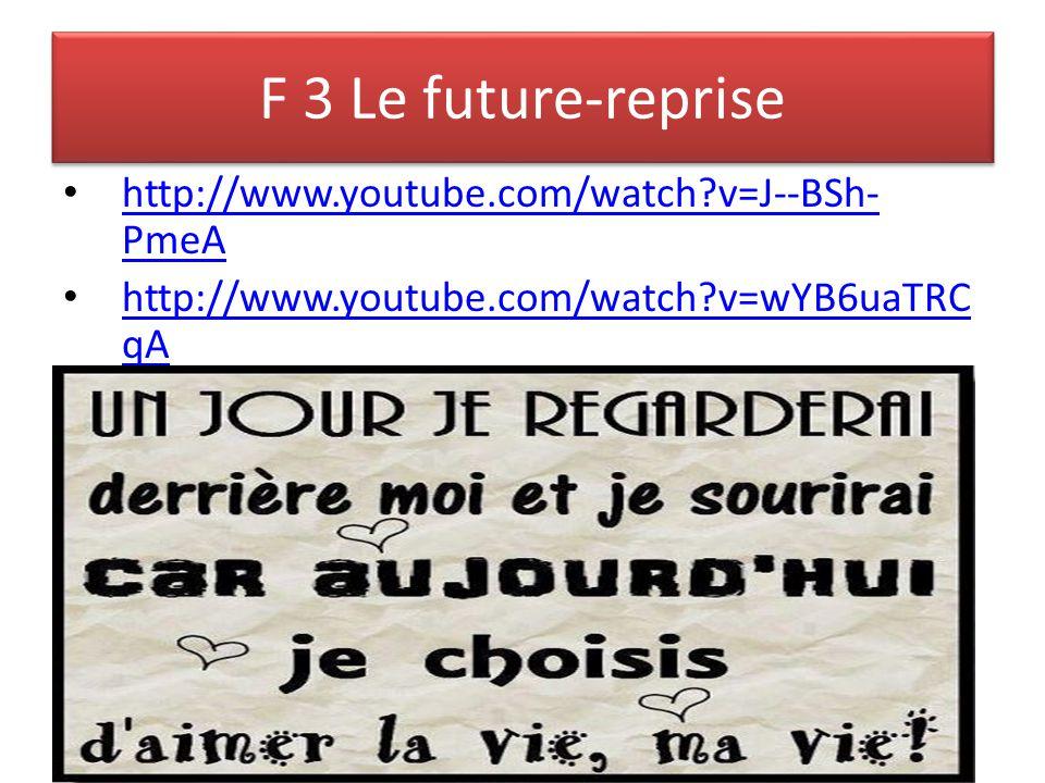 F 3 Le future-reprise http://www.youtube.com/watch?v=J--BSh- PmeA http://www.youtube.com/watch?v=J--BSh- PmeA http://www.youtube.com/watch?v=wYB6uaTRC qA http://www.youtube.com/watch?v=wYB6uaTRC qA
