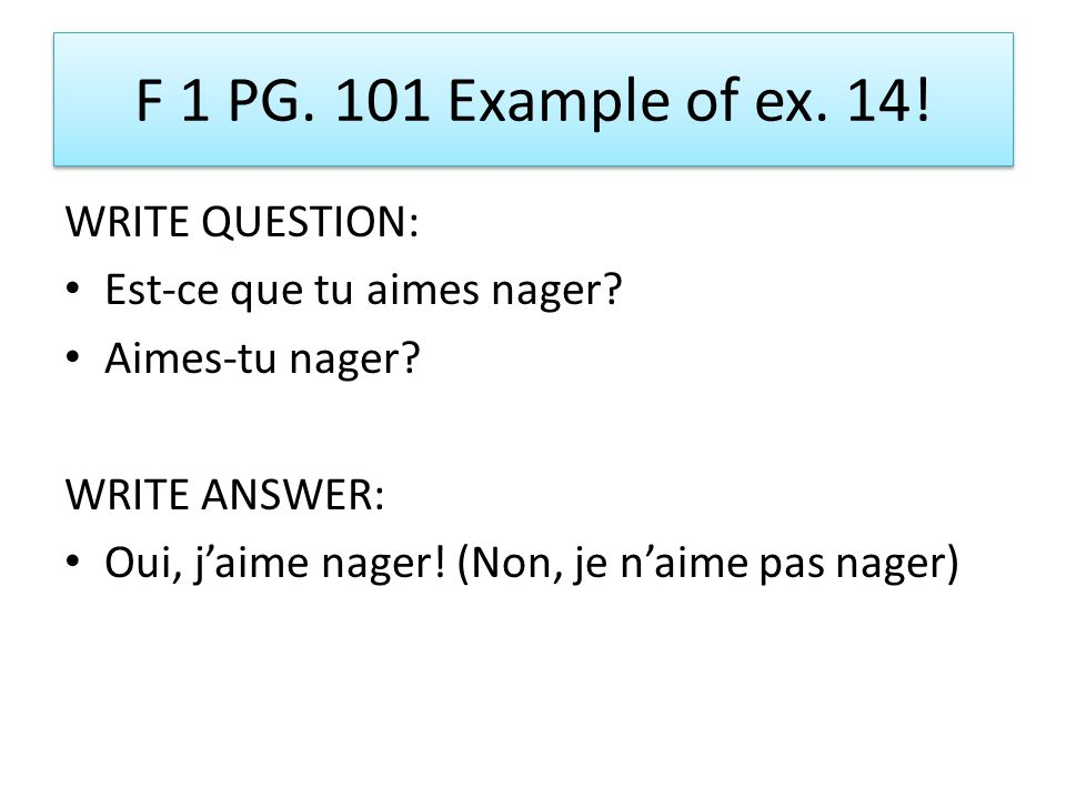 F 1 PG.101 Example of ex. 14. WRITE QUESTION: Est-ce que tu aimes nager.