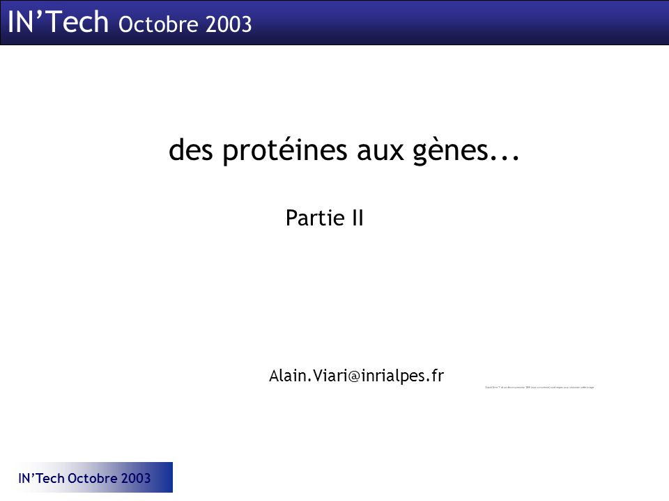 INTech Octobre 2003 des protéines aux gènes... INTech Octobre 2003 Partie II Alain.Viari@inrialpes.fr