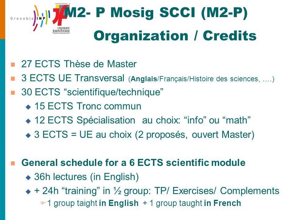 M2- P Mosig SCCI (M2-P) Organization / Credits n 27 ECTS Thèse de Master n 3 ECTS UE Transversal (Anglais/Français/Histoire des sciences, ….) n 30 ECTS scientifique/technique u 15 ECTS Tronc commun u 12 ECTS Spécialisation au choix: info ou math u 3 ECTS = UE au choix (2 proposés, ouvert Master) n General schedule for a 6 ECTS scientific module u 36h lectures (in English) u + 24h training in ½ group: TP/ Exercises/ Complements F 1 group taight in English + 1 group taught in French