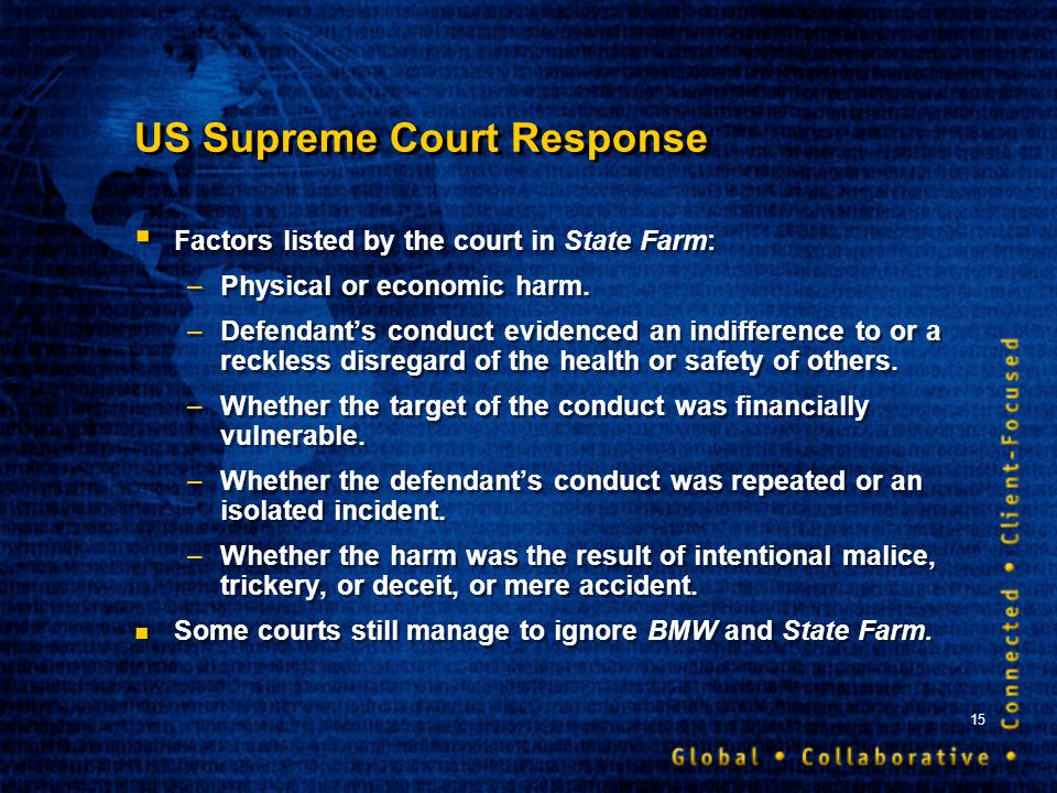 15 US Supreme Court Response Factors listed by the court in State Farm: –Physical or economic harm. –Defendants conduct evidenced an indifference to o