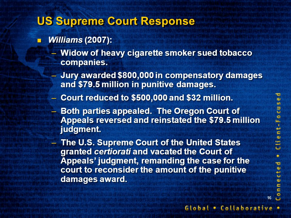 16 US Supreme Court Response Williams (2007): –Widow of heavy cigarette smoker sued tobacco companies. –Jury awarded $800,000 in compensatory damages