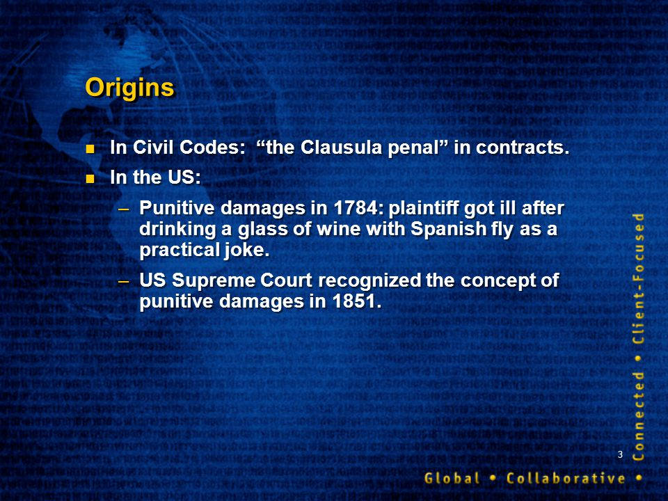 3 Origins In Civil Codes: the Clausula penal in contracts. In the US: –Punitive damages in 1784: plaintiff got ill after drinking a glass of wine with