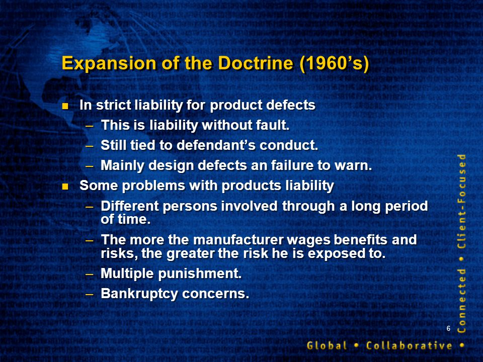 6 Expansion of the Doctrine (1960s) In strict liability for product defects –This is liability without fault. –Still tied to defendants conduct. –Main