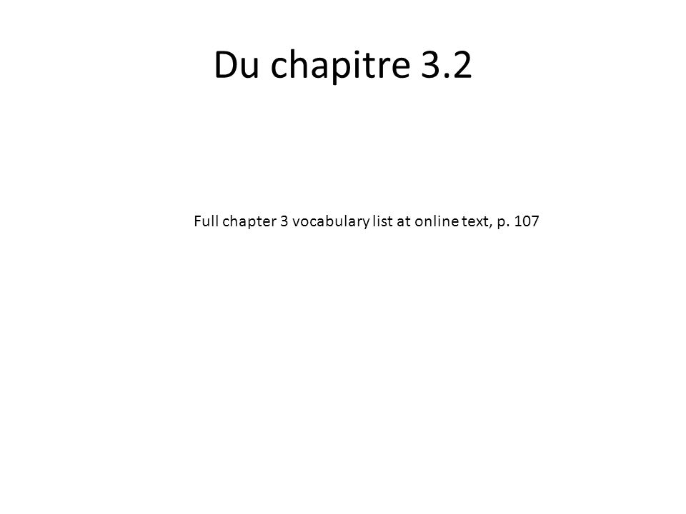 Du chapitre 3.2 Full chapter 3 vocabulary list at online text, p. 107