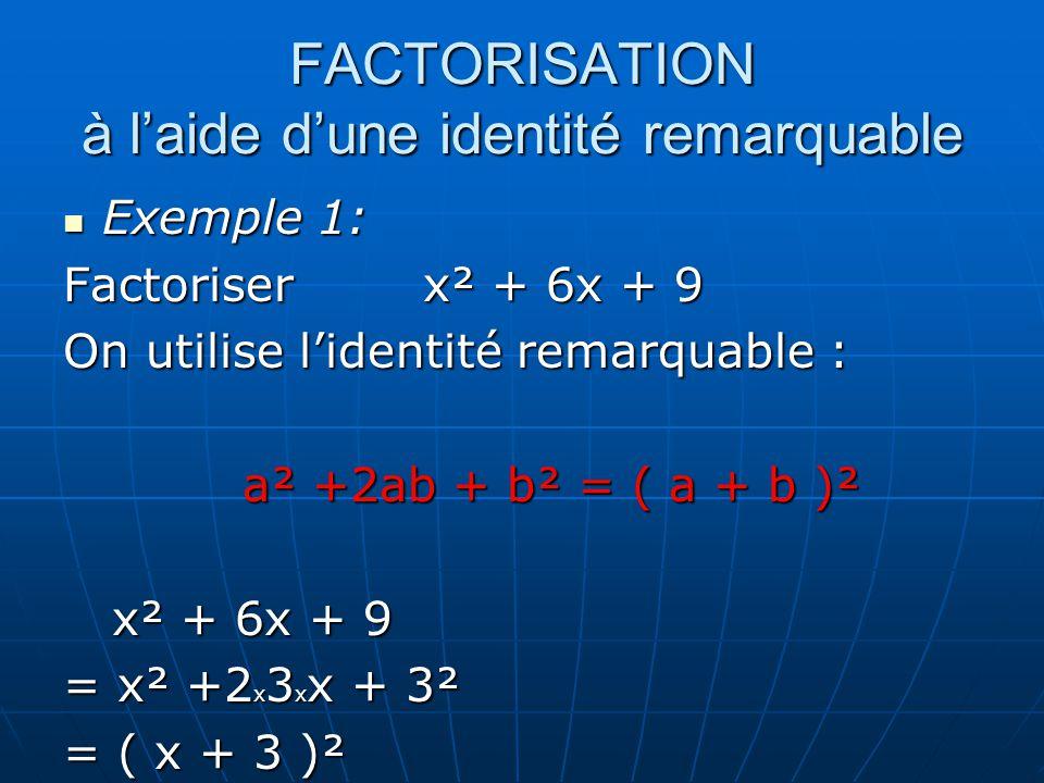 FACTORISATION à laide dune identité remarquable Exemple 1: Factoriser x² + 6x + 9 On utilise lidentité remarquable : a² +2ab + b² = ( a + b )² x² + 6x