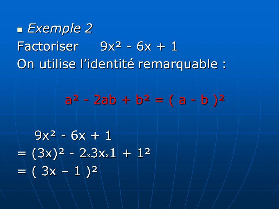 Exemple 2 Factoriser 9x² - 6x + 1 On utilise lidentité remarquable : a² - 2ab + b² = ( a - b )² 9x² - 6x + 1 = (3x)² - 2x3xx1 + 1² = ( 3x – 1 )²