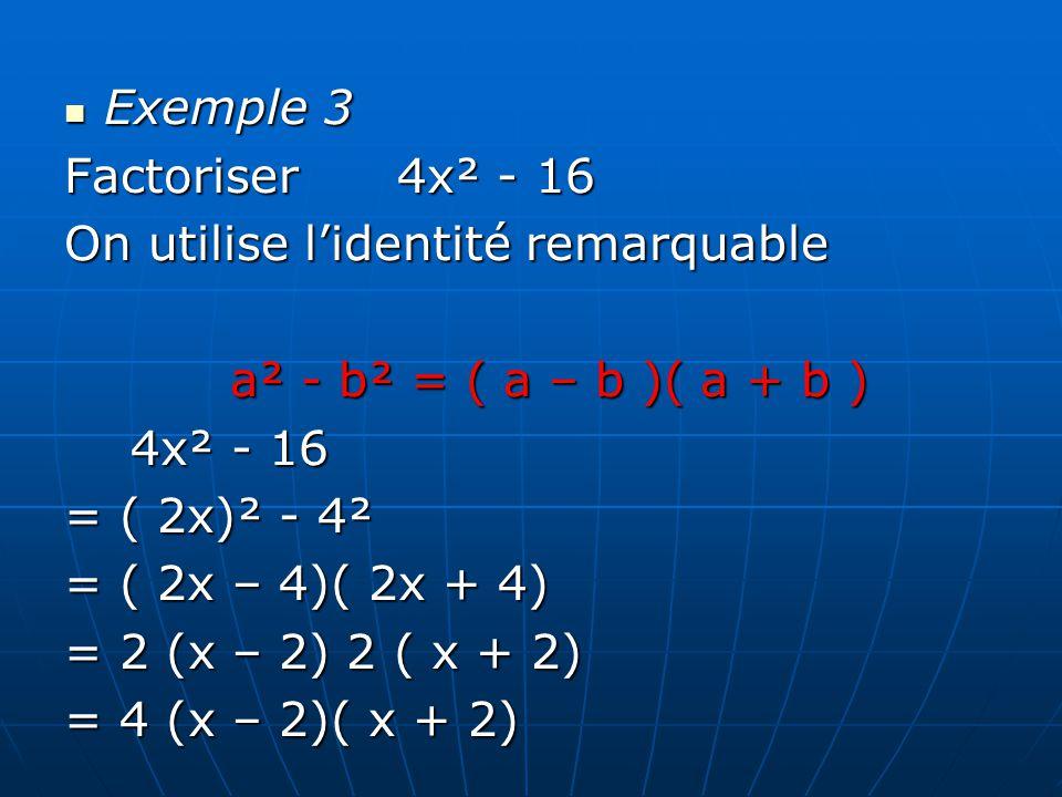 Exemple 3 Factoriser 4x² - 16 On utilise lidentité remarquable a² - b² = ( a – b )( a + b ) 4x² - 16 = ( 2x)² - 4² = ( 2x – 4)( 2x + 4) = 2 (x – 2) 2