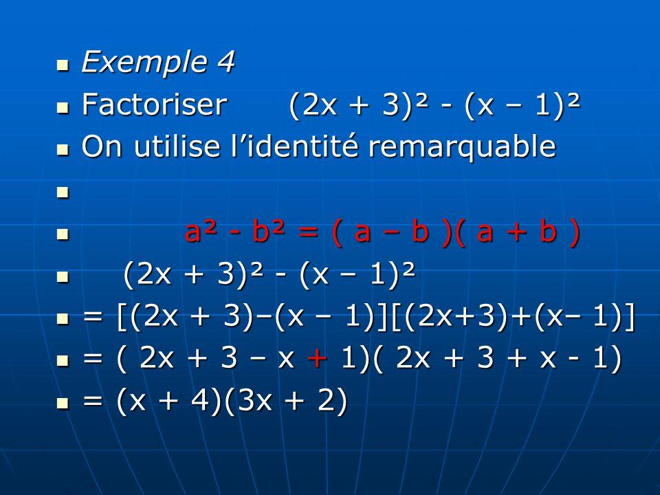 Exemple 4 Factoriser (2x + 3)² - (x – 1)² On utilise lidentité remarquable a a² - b² = ( a – b )( a + b ) ( (2x + 3)² - (x – 1)² = [(2x + 3)–(x – 1)][