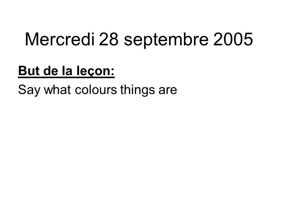 Mercredi 28 septembre 2005 But de la leçon: Say what colours things are