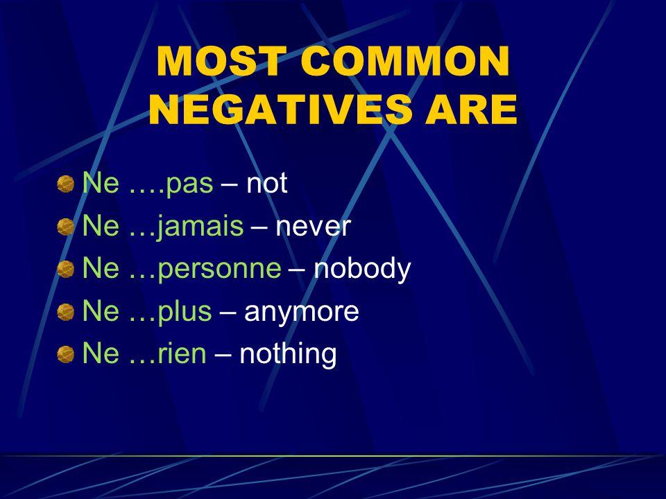 MOST COMMON NEGATIVES ARE Ne ….pas – not Ne …jamais – never Ne …personne – nobody Ne …plus – anymore Ne …rien – nothing
