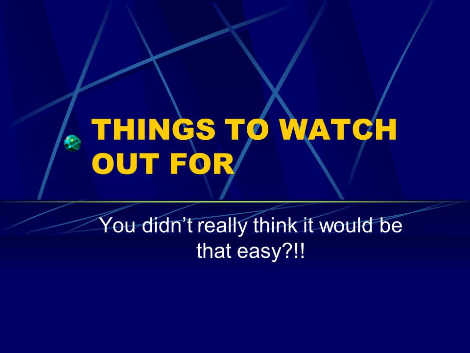 THINGS TO WATCH OUT FOR You didnt really think it would be that easy?!!