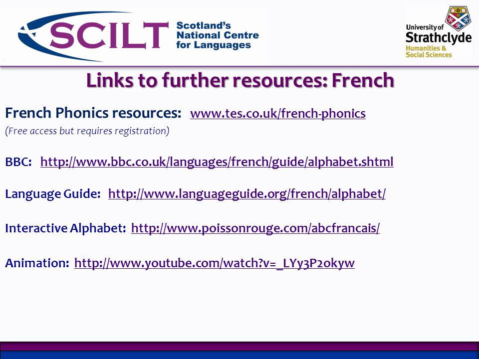 Links to further resources: French French Phonics resources: www.tes.co.uk/french-phonics www.tes.co.uk/french-phonics (Free access but requires registration) BBC: http://www.bbc.co.uk/languages/french/guide/alphabet.shtmlhttp://www.bbc.co.uk/languages/french/guide/alphabet.shtml Language Guide: http://www.languageguide.org/french/alphabet/http://www.languageguide.org/french/alphabet/ Interactive Alphabet: http://www.poissonrouge.com/abcfrancais/http://www.poissonrouge.com/abcfrancais/ Animation: http://www.youtube.com/watch?v=_LYy3P2okywhttp://www.youtube.com/watch?v=_LYy3P2okyw