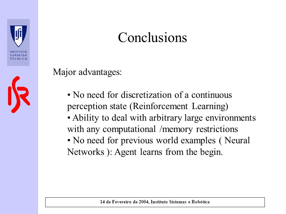 14 de Fevereiro de 2004, Instituto Sistemas e Robótica Conclusions Major advantages: No need for discretization of a continuous perception state (Reinforcement Learning) Ability to deal with arbitrary large environments with any computational /memory restrictions No need for previous world examples ( Neural Networks ): Agent learns from the begin.