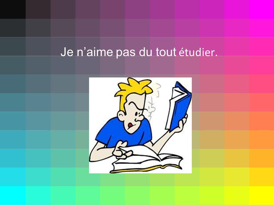 Je naime pas du tout étudier.