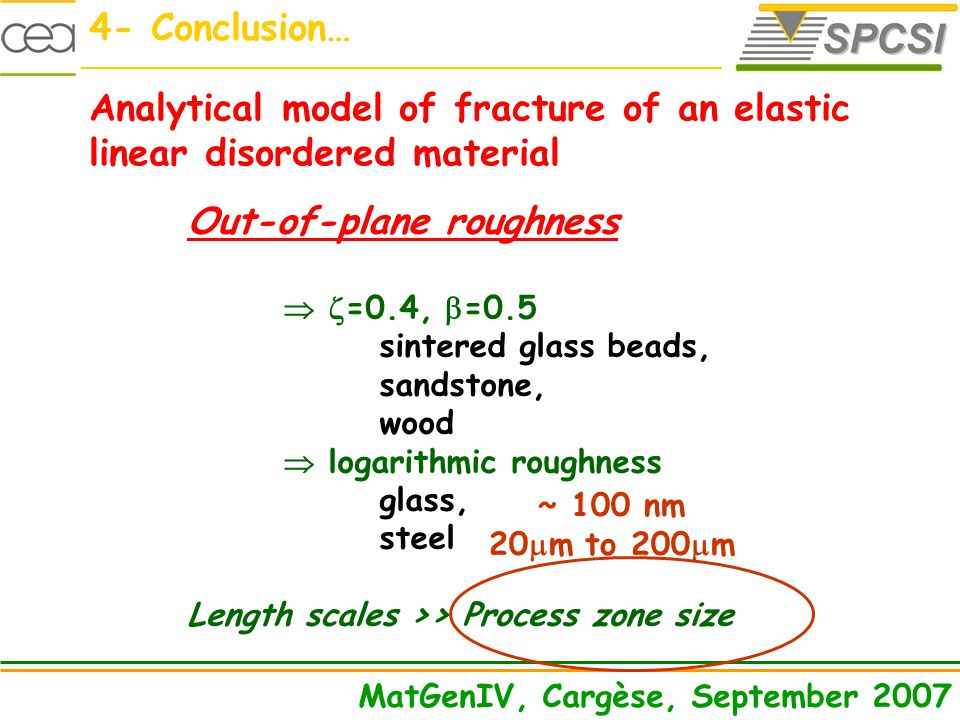 4- Conclusion… MatGenIV, Cargèse, September 2007 Analytical model of fracture of an elastic linear disordered material Out-of-plane roughness =0.4, =0.5 sintered glass beads, sandstone, wood logarithmic roughness glass, steel Length scales >> Process zone size ~ 100 nm 20 m to 200 m