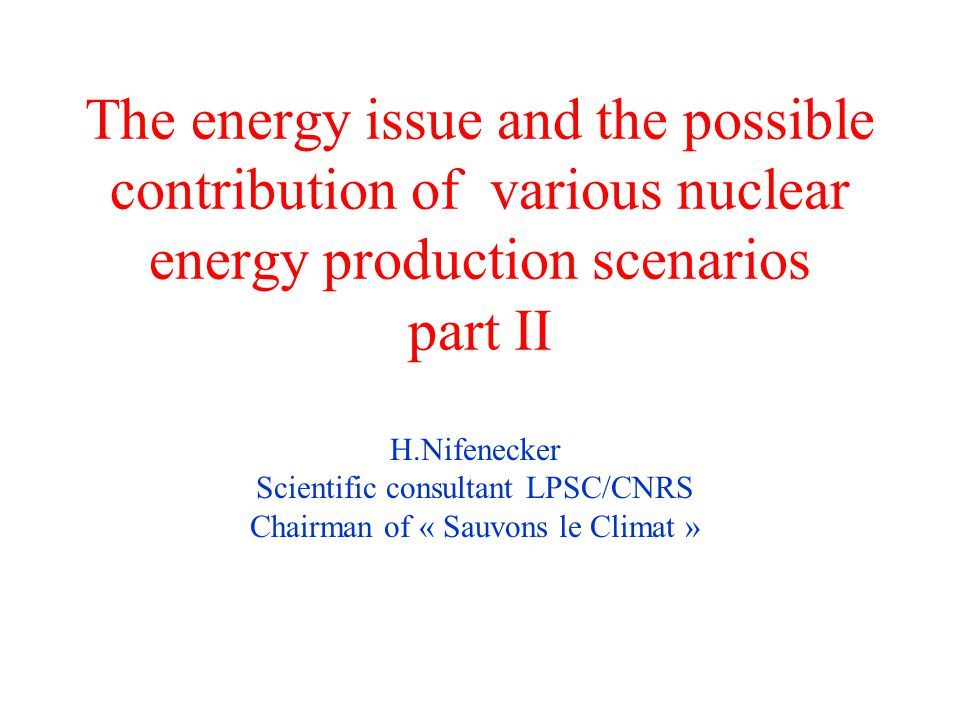 The energy issue and the possible contribution of various nuclear energy production scenarios part II H.Nifenecker Scientific consultant LPSC/CNRS Chairman of « Sauvons le Climat »