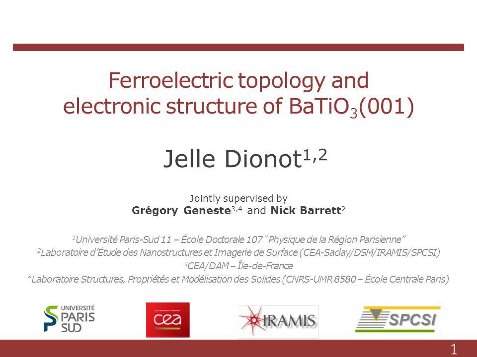 Ferroelectric topology and electronic structure of BaTiO 3 (001) 1 Université Paris-Sud 11 – École Doctorale 107 Physique de la Région Parisienne 2 Laboratoire dÉtude des Nanostructures et Imagerie de Surface (CEA-Saclay/DSM/IRAMIS/SPCSI) 3 CEA/DAM – Île-de-France 4 Laboratoire Structures, Propriétés et Modélisation des Solides (CNRS-UMR 8580 – École Centrale Paris) Jelle Dionot 1,2 Jointly supervised by Grégory Geneste 3,4 and Nick Barrett 2 1
