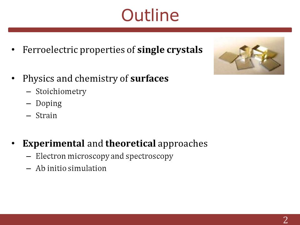 Outline Ferroelectric properties of single crystals Physics and chemistry of surfaces – Stoichiometry – Doping – Strain Experimental and theoretical approaches – Electron microscopy and spectroscopy – Ab initio simulation 2