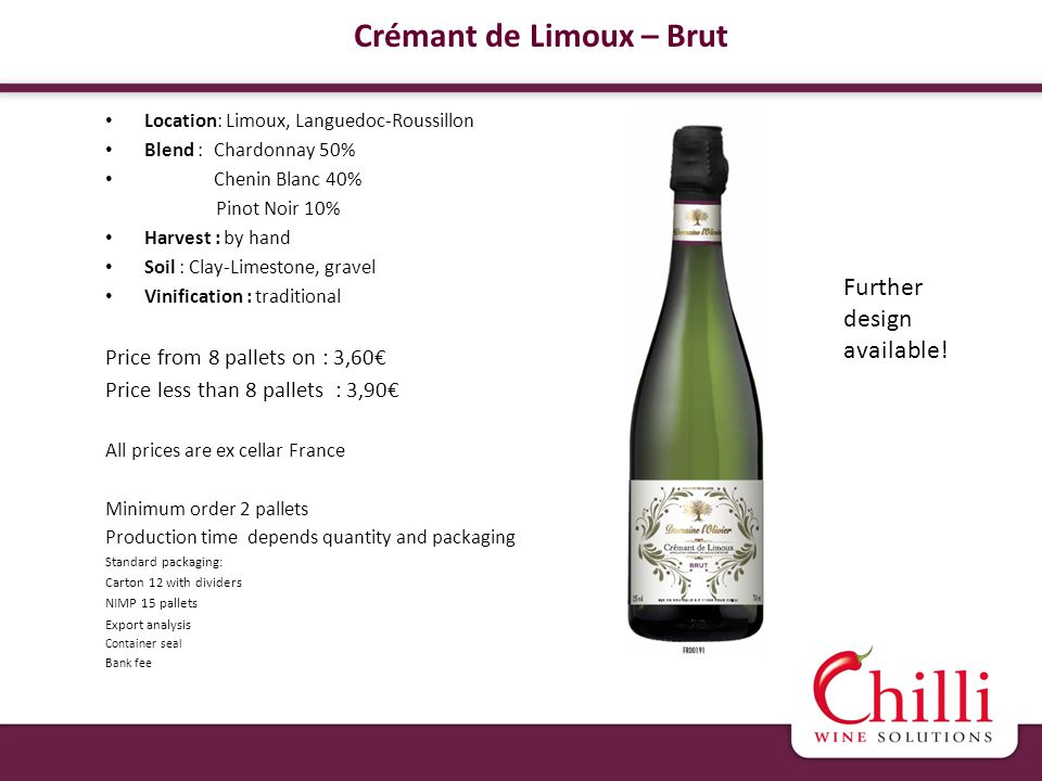 Crémant de Limoux – Brut Location: Limoux, Languedoc-Roussillon Blend : Chardonnay 50% Chenin Blanc 40% Pinot Noir 10% Harvest : by hand Soil : Clay-Limestone, gravel Vinification : traditional Price from 8 pallets on : 3,60 Price less than 8 pallets : 3,90 All prices are ex cellar France Minimum order 2 pallets Production time depends quantity and packaging Standard packaging: Carton 12 with dividers NIMP 15 pallets Export analysis Container seal Bank fee Further design available!