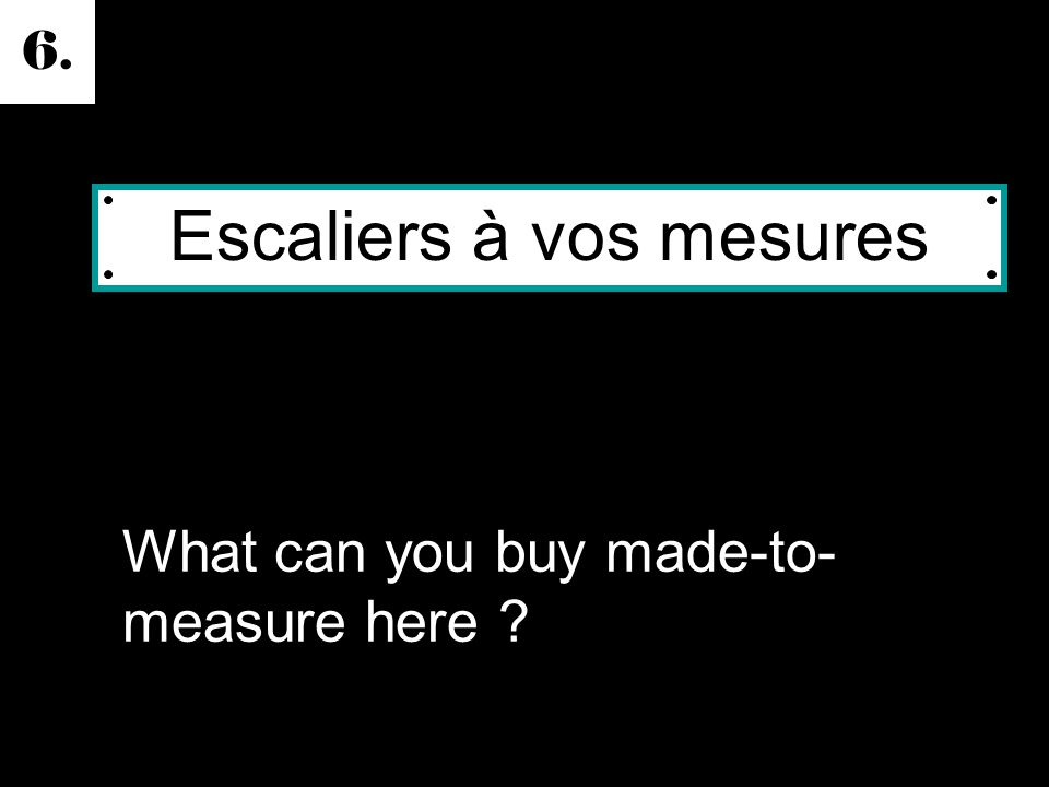 6. What can you buy made-to- measure here Escaliers à vos mesures