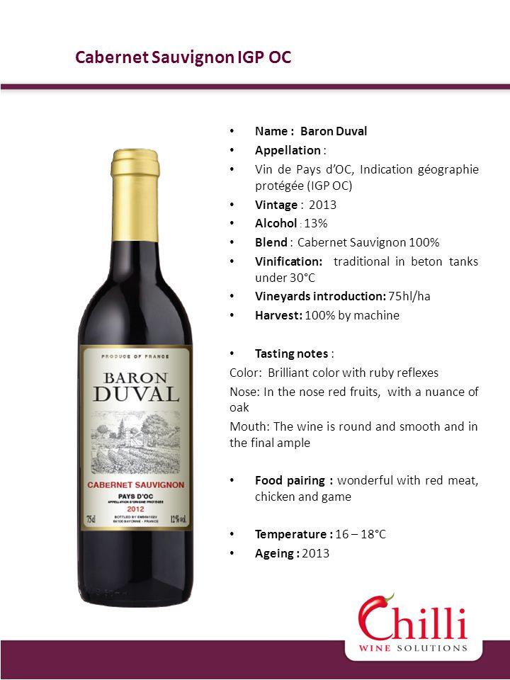 Name : Baron Duval Appellation : Vin de Pays dOC, Indication géographie protégée (IGP OC) Vintage : 2013 Alcohol : 13% Blend : Cabernet Sauvignon 100% Vinification: traditional in beton tanks under 30°C Vineyards introduction: 75hl/ha Harvest: 100% by machine Tasting notes : Color: Brilliant color with ruby reflexes Nose: In the nose red fruits, with a nuance of oak Mouth: The wine is round and smooth and in the final ample Food pairing : wonderful with red meat, chicken and game Temperature : 16 – 18°C Ageing : 2013 Cabernet Sauvignon IGP OC