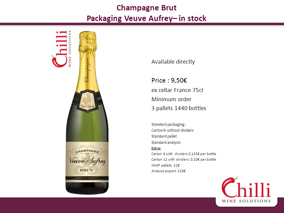 Champagne Brut Packaging Veuve Aufrey– in stock Available directly Price : 9,50 ex cellar France 75cl Minimum order 3 pallets 1440 bottles Standard packaging: Carton 6 without dividers Standard pallet Standard analysis Extra: Carton 6 with dividers 0,125 per bottle Carton 12 with dividers: 0,10 per bottle NIMP pallets: 12 Analysis export: 120