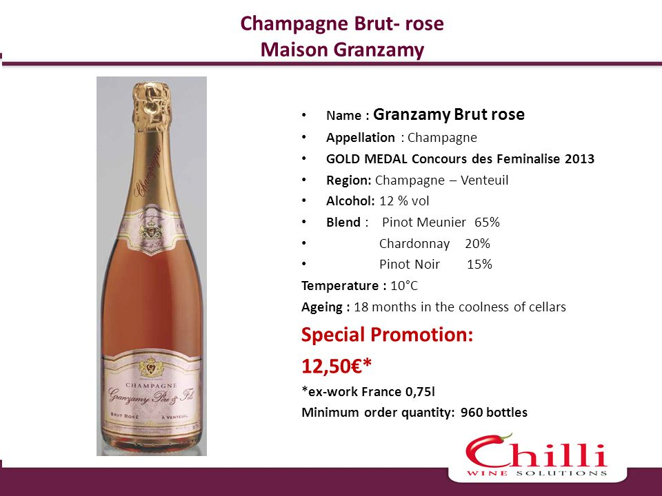 Champagne Brut- rose Maison Granzamy Name : Granzamy Brut rose Appellation : Champagne GOLD MEDAL Concours des Feminalise 2013 Region: Champagne – Venteuil Alcohol: 12 % vol Blend : Pinot Meunier 65% Chardonnay 20% Pinot Noir 15% Temperature : 10°C Ageing : 18 months in the coolness of cellars Special Promotion: 12,50* *ex-work France 0,75l Minimum order quantity: 960 bottles