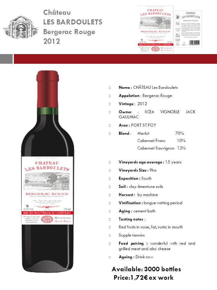 Château LES BARDOULETS Bergerac Rouge 2012 Name : CHÂTEAU Les Bardoulets Appelation : Bergerac Rouge Vintage : 2012 Owner : SCEA VIGNOBLE JACK GAULHIAC Area : PORT ST FOY Blend : Merlot 70% Cabernet Franc 10% Cabernet Sauvignon 13% Vineyards age average : 15 years Vineyards Size : 9ha Exposition : South Soil : clay-limestone soils Harvest :by machine Vinification : longue vatting period Aging : cement bath Tasting notes : Red fruits in nose, fat, rustic in mouth Supple tannins Food pairing : wonderful with red and grilled meat and also cheese Ageing : Drink now Available: 3000 bottles Price:1,72 ex work