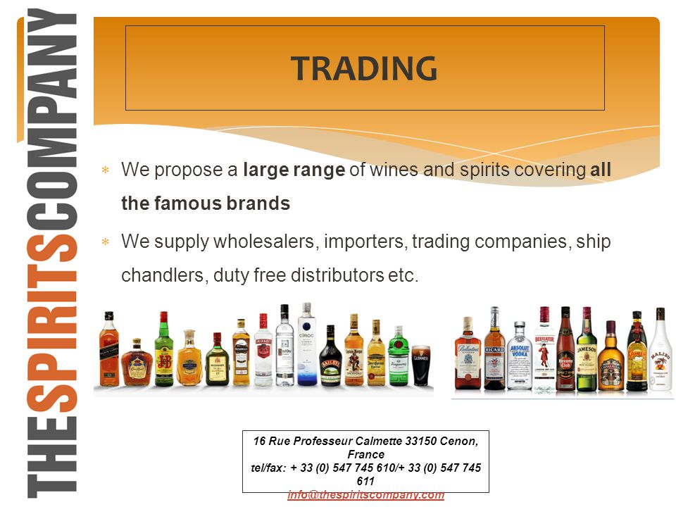We propose a large range of wines and spirits covering all the famous brands We supply wholesalers, importers, trading companies, ship chandlers, duty