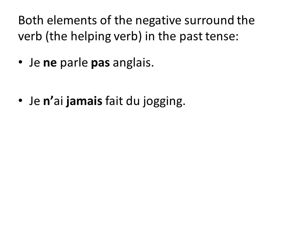 Both elements of the negative surround the verb (the helping verb) in the past tense: Je ne parle pas anglais.